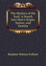 The Mystery of the Soul: A Search Into Man`s Origin, Nature, and Destiny