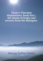 Обложка книги Cicero`s Tusculan disputations: book first ; the dream of Scipio and extracts from the dialogues .