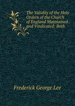 The Validity of the Holy Orders of the Church of England Maintained and Vindicated: Both