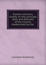 Sixteen sermons, chiefly on the principal fasts and festivals of the Church, modernized by the