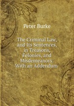 The Criminal Law, and Its Sentences, in Treasons, Felonies, and Misdemeanors: With an Addendum