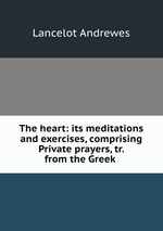 The heart: its meditations and exercises, comprising Private prayers, tr. from the Greek
