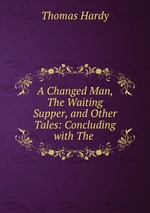 A Changed Man, The Waiting Supper, and Other Tales: Concluding with The