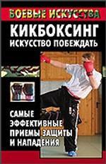 Кикбоксинг - искусство побеждать. Самые эффективные приемы защиты и нападения
