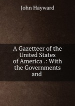 A Gazetteer of the United States of America .: With the Governments and