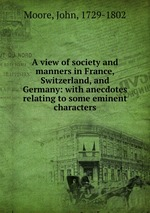 A view of society and manners in France, Switzerland, and Germany: with anecdotes relating to some eminent characters