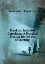 Hawkins` Indicator Catechism: A Practical Treatise for the Use of Erecting