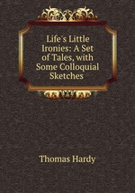 Life`s Little Ironies: A Set of Tales, with Some Colloquial Sketches