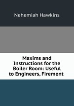 Maxims and Instructions for the Boiler Room: Useful to Engineers, Firement