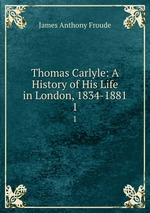 Thomas Carlyle: A History of His Life in London, 1834-1881. 1