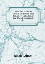 Rede auf Wilhelm Grimm und Rede ber das Alter: Gehalten in der Knigl. Akademie der