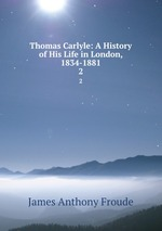 Thomas Carlyle: A History of His Life in London, 1834-1881. 2