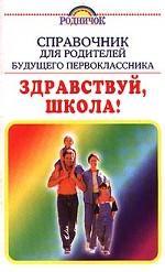 Справочник для родителей будущего первоклассника. Здравствуй, школа!