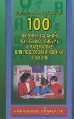 100 тестов и заданий по чтению, письму и математике для подготовки ребенка к школе