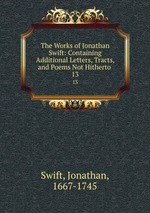 The Works of Jonathan Swift: Containing Additional Letters, Tracts, and Poems Not Hitherto .. 13