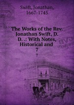 The Works of the Rev. Jonathan Swift, D.D. .: With Notes, Historical and .. 7