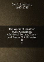 The Works of Jonathan Swift: Containing Additional Letters, Tracts, and Poems Not Hitherto .. 8