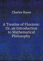 A Treatise of Fluxions: Or, an Introduction to Mathematical Philosophy