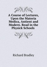 A Course of Lectures, Upon the Materia Medica, Antient and Modern. Read in the Physick Schools