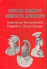 История военного искусства древности: Александр Македонский, Ганнибал, Юлий Цезарь
