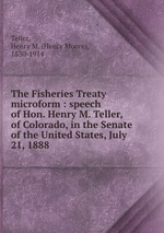 Обложка книги The Fisheries Treaty microform : speech of Hon. Henry M. Teller, of Colorado, in the Senate of the United States, July 21, 1888
