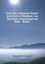 Code des seigneurs hauts-justiciers et fodaux: ou, Maximes concernant les fiefs & droits