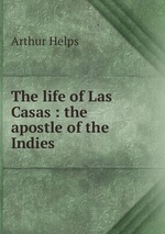 The life of Las Casas : the apostle of the Indies