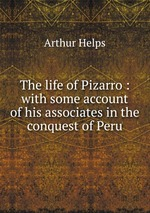 The life of Pizarro : with some account of his associates in the conquest of Peru