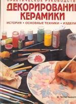 Декорирование керамики. История, основные техники, изделия: практическое руководство
