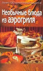 Необычные блюда из аэрогриля. Более 200 оригинальных рецептов
