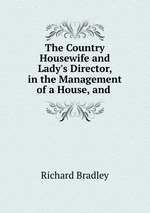The Country Housewife and Lady`s Director, in the Management of a House, and