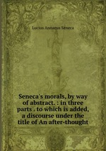 Обложка книги Seneca`s morals, by way of abstract. : in three parts . to which is added, a discourse under the title of An after-thought.