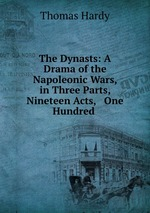 The Dynasts: A Drama of the Napoleonic Wars, in Three Parts, Nineteen Acts, & One Hundred