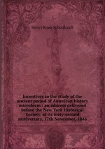 Incentives to the study of the ancient period of American history microform : an address delivered before the New York Historical Society, at its forty-second anniversary, 17th November, 1846