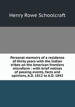Personal memoirs of a residence of thirty years with the Indian tribes on the American frontiers microform : with brief notices of passing events, facts and opinions, A.D. 1812 to A.D. 1842