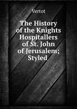 The History of the Knights Hospitallers of St. John of Jerusalem; Styled