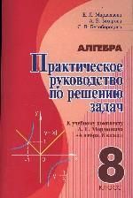 Алгебра. Практическое руководство по решению задач к учебному комплекту А. Г. Мордковича, 8 класс