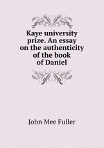 Kaye university prize. An essay on the authenticity of the book of Daniel