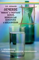 """Лечение """"живой"""" и """"мертвой"""" водой, перекисью водорода и кислородом. Издание 2-е"""