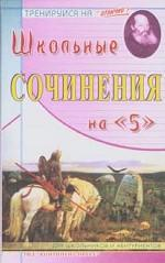 """Школьные сочинения на """"5"""": для школьников и абитуриентов"""