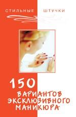 150 вариантов эксклюзивного маникюра. Издание 5-е