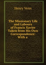 The Missionary Life and Labours of Francis Xavier Taken from His Own Correspondence: With a