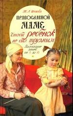 Православной маме. Чтобы ребенок не был трудным. Воспитание детей от 4 до 14