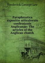 Paraphrastica expositio articulorum confessionis Anglicanae: The articles of the Anglican church