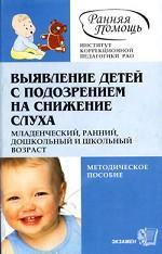 Выявление детей с подозрением на снижение слуха. Младенческий, ранний, дошкольный и школьный возраст: методическое пособие
