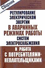 Сборник нормативных и правовых актов и ведомственных документов по регулированию электрической энергии в аварийных режимах работы систем электроснабжения и работе с потребителями-неплательщиками