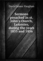 Sermons preached in st. John`s church, Leicester, during the years 1855 and 1856