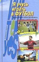 Я учусь играть в футбол. энциклопедия юного футболиста