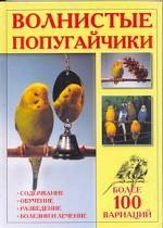 Волнистые попугайчики. Более 100 вариаций: содержание, обучение, разведение, болезни и лечение