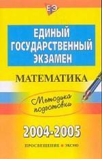 ЕГЭ 2004 - 2005. Математика: методика подготовки